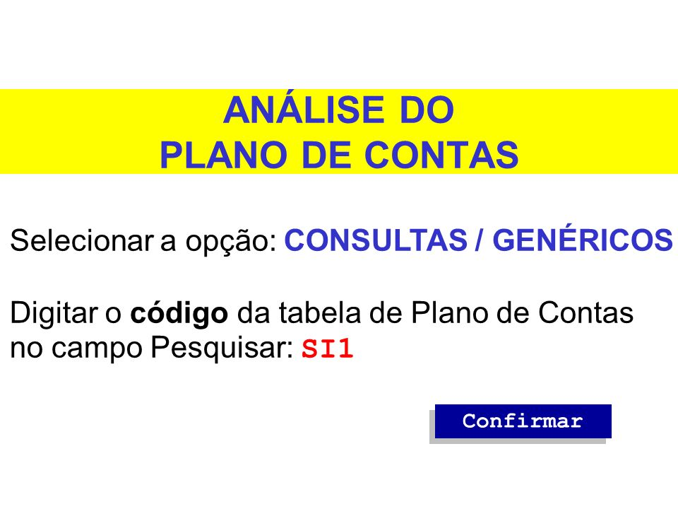 ANÁLISE DO PLANO DE CONTAS Selecionar a opção: CONSULTAS / GENÉRICOS Digitar o código da tabela de Plano de Contas no campo Pesquisar: SI1 Confirmar
