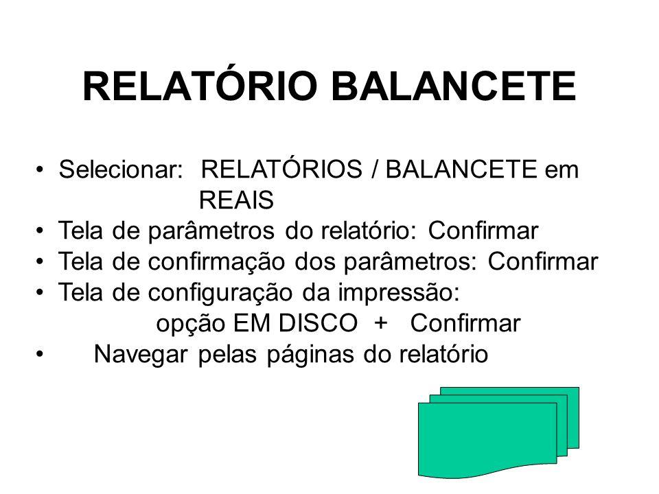 RELATÓRIO BALANCETE Selecionar: RELATÓRIOS / BALANCETE em REAIS Tela de parâmetros do relatório: Confirmar Tela de confirmação dos parâmetros: Confirm
