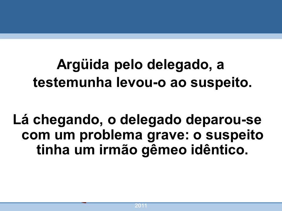 nivea@cordeiroeaureliano.com.br 2011 53 Argüida pelo delegado, a testemunha levou-o ao suspeito. Lá chegando, o delegado deparou-se com um problema gr