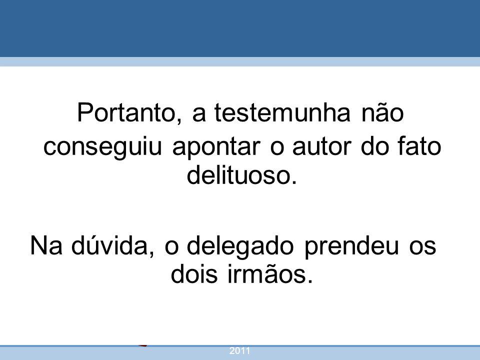 nivea@cordeiroeaureliano.com.br 2011 54 Portanto, a testemunha não conseguiu apontar o autor do fato delituoso. Na dúvida, o delegado prendeu os dois