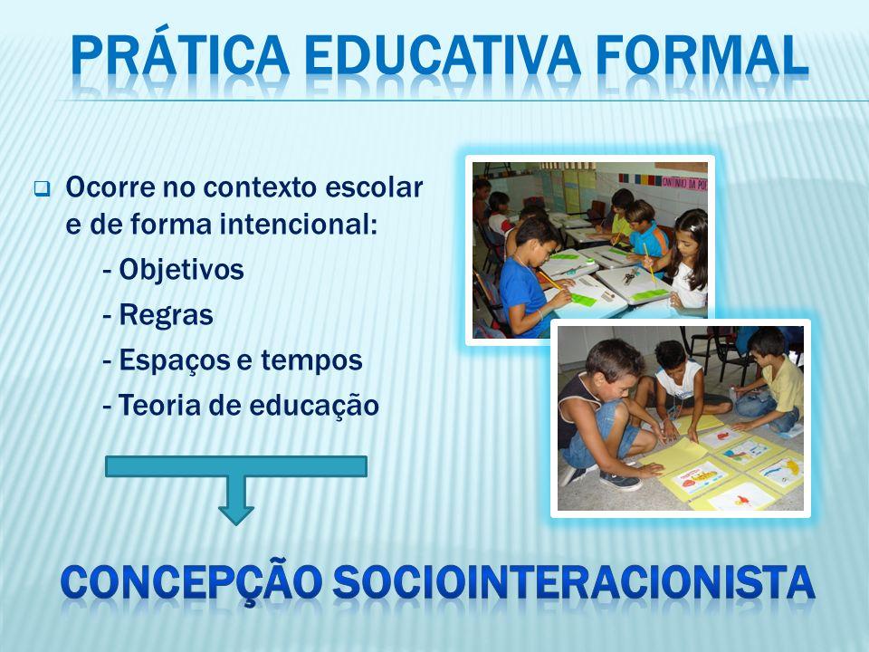 Ocorre no contexto escolar e de forma intencional: - Objetivos - Regras - Espaços e tempos - Teoria de educação