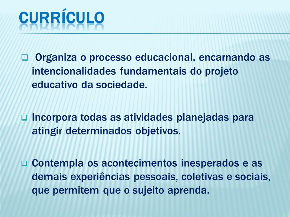 Organiza o processo educacional, encarnando as intencionalidades fundamentais do projeto educativo da sociedade. Incorpora todas as atividades planeja