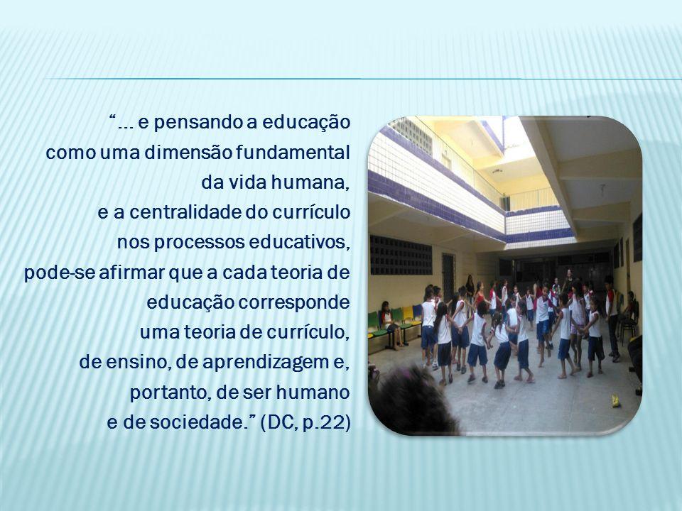 ... e pensando a educação como uma dimensão fundamental da vida humana, e a centralidade do currículo nos processos educativos, pode-se afirmar que a