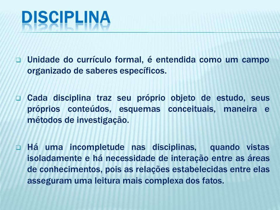 Unidade do currículo formal, é entendida como um campo organizado de saberes específicos. Cada disciplina traz seu próprio objeto de estudo, seus próp