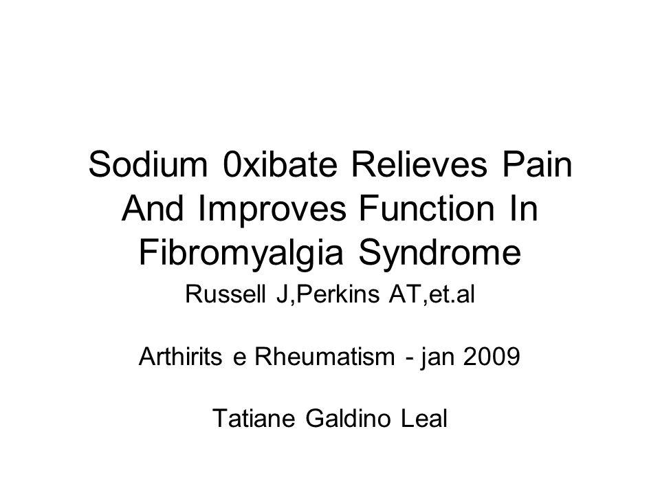 Sodium 0xibate Relieves Pain And Improves Function In Fibromyalgia Syndrome Russell J,Perkins AT,et.al Arthirits e Rheumatism - jan 2009 Tatiane Galdi