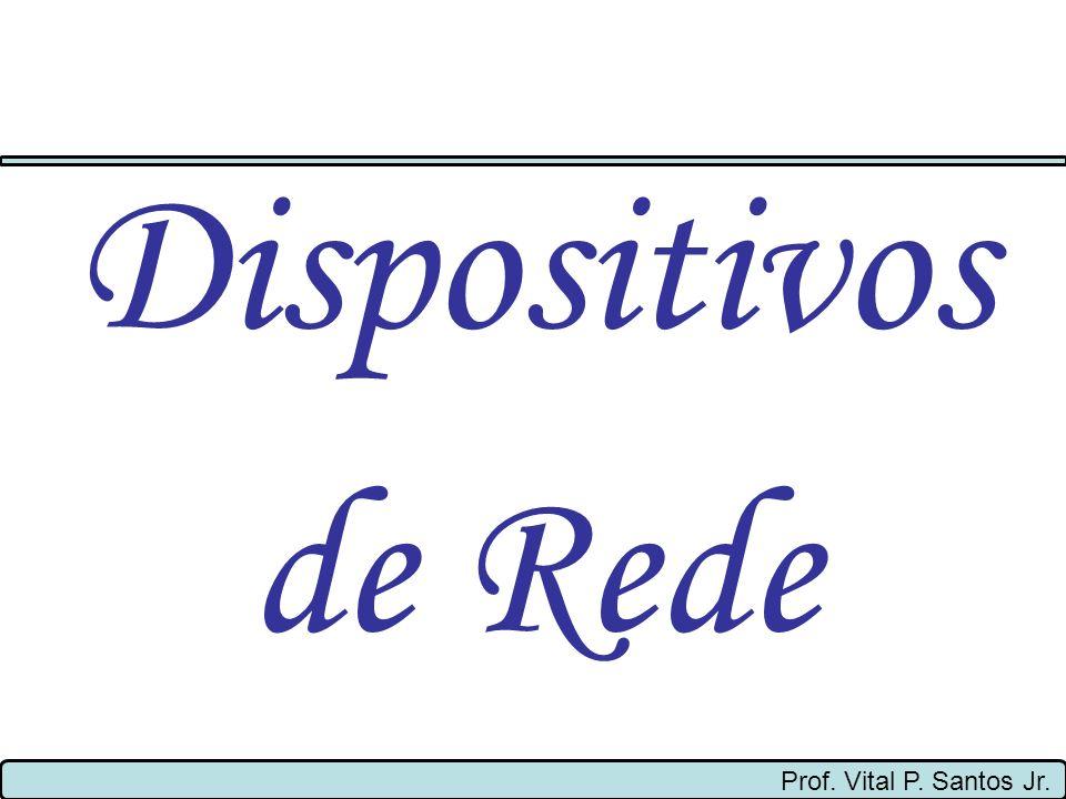Prof. Vital P. Santos Jr. Dispositivos de Rede