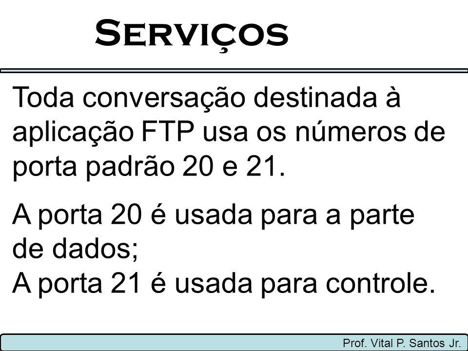 Serviços Prof. Vital P. Santos Jr. Toda conversação destinada à aplicação FTP usa os números de porta padrão 20 e 21. A porta 20 é usada para a parte