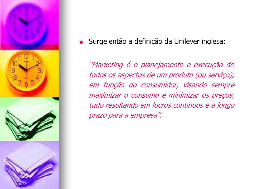 Surge então a definição da Unilever inglesa: Marketing é o planejamento e execução de todos os aspectos de um produto (ou serviço), em função do consu