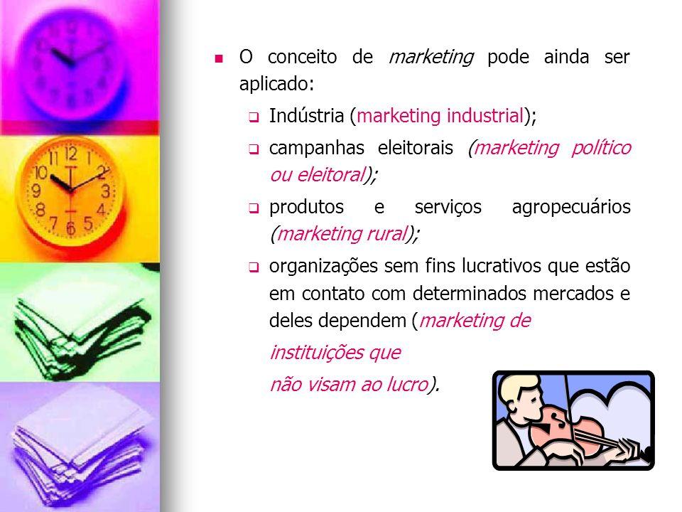 O conceito de marketing pode ainda ser aplicado: Indústria (marketing industrial); campanhas eleitorais (marketing político ou eleitoral); produtos e