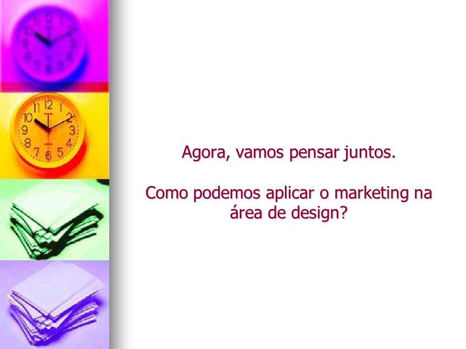 Agora, vamos pensar juntos. Como podemos aplicar o marketing na área de design?