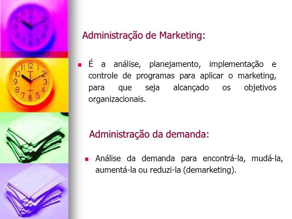 Administração de Marketing: É a análise, planejamento, implementação e controle de programas para aplicar o marketing, para que seja alcançado os obje