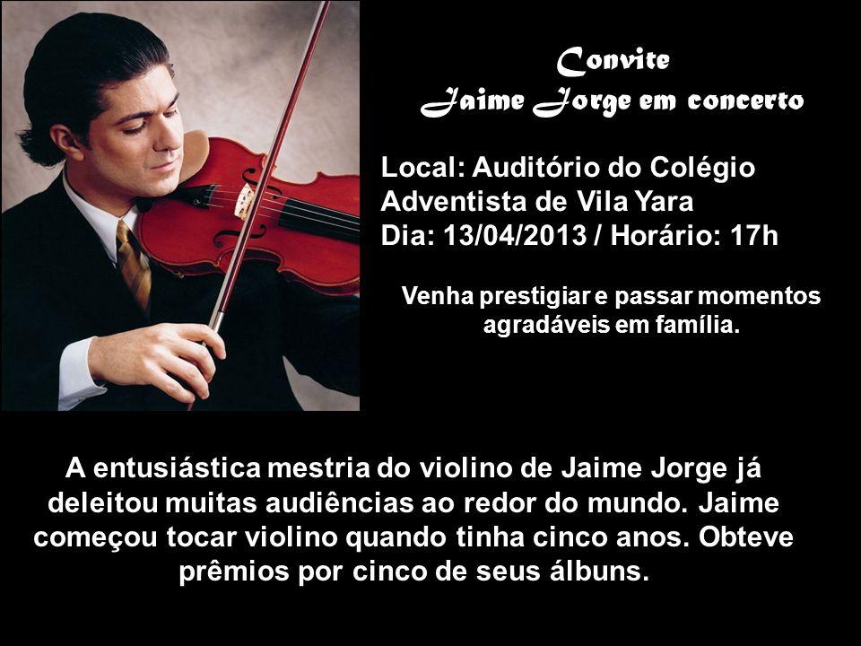 Convite Jaime Jorge em concerto Local: Auditório do Colégio Adventista de Vila Yara Dia: 13/04/2013 / Horário: 17h Venha prestigiar e passar momentos