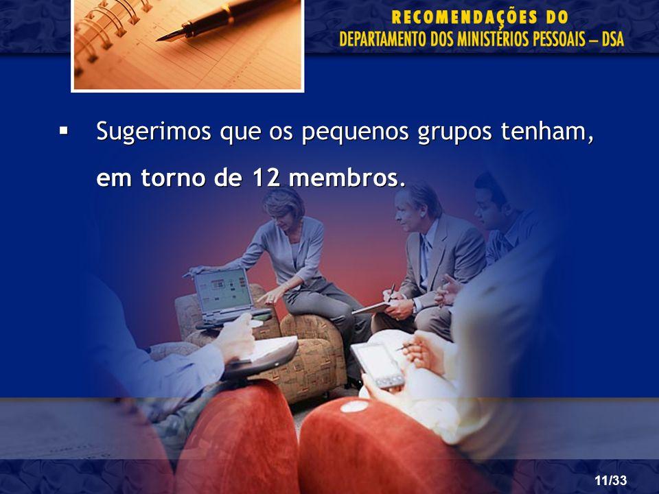 11/33 Sugerimos que os pequenos grupos tenham, em torno de 12 membros.