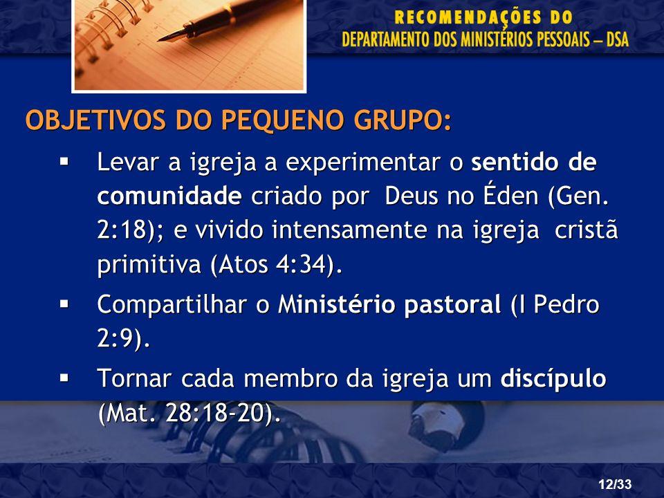 12/33 OBJETIVOS DO PEQUENO GRUPO: Levar a igreja a experimentar o sentido de comunidade criado por Deus no Éden (Gen. 2:18); e vivido intensamente na
