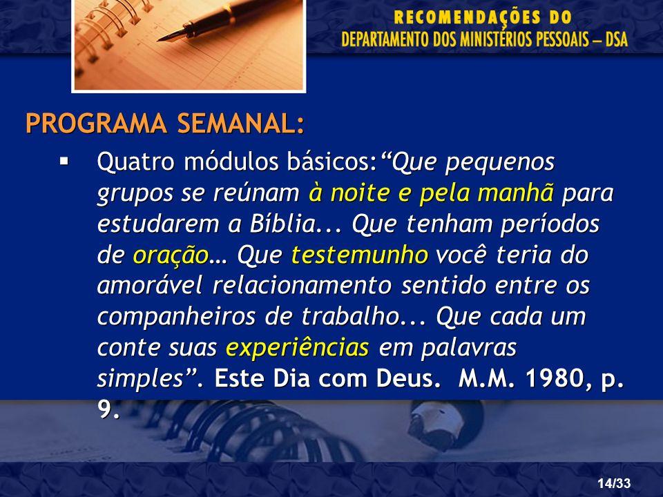14/33 PROGRAMA SEMANAL: Quatro módulos básicos:Que pequenos grupos se reúnam à noite e pela manhã para estudarem a Bíblia... Que tenham períodos de or