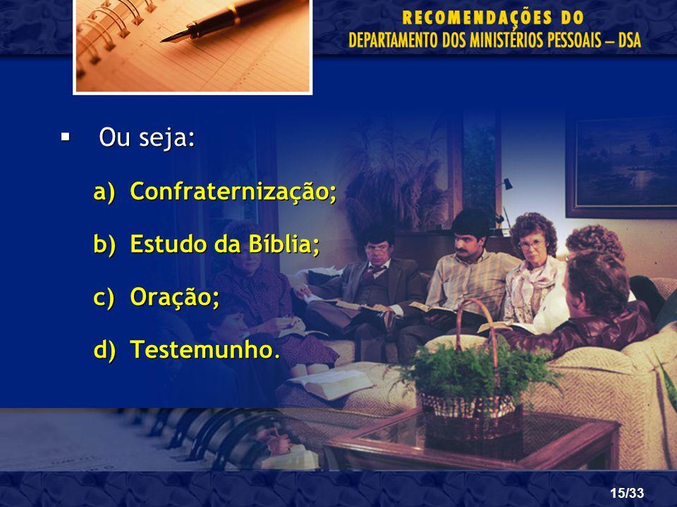 15/33 Ou seja: a)Confraternização; b)Estudo da Bíblia; c)Oração; d)Testemunho. Ou seja: a)Confraternização; b)Estudo da Bíblia; c)Oração; d)Testemunho
