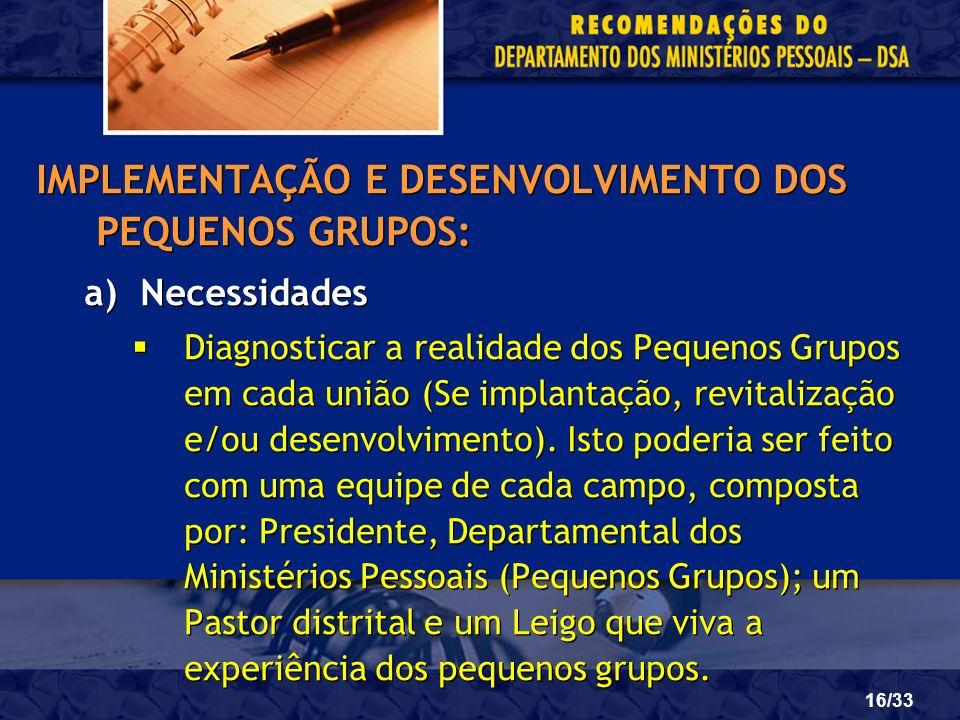 16/33 IMPLEMENTAÇÃO E DESENVOLVIMENTO DOS PEQUENOS GRUPOS: a)Necessidades Diagnosticar a realidade dos Pequenos Grupos em cada união (Se implantação,