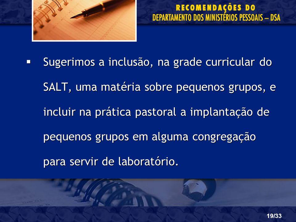 19/33 Sugerimos a inclusão, na grade curricular do SALT, uma matéria sobre pequenos grupos, e incluir na prática pastoral a implantação de pequenos gr