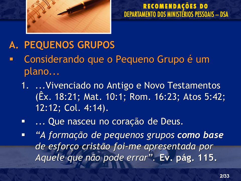 2/33 A.PEQUENOS GRUPOS Considerando que o Pequeno Grupo é um plano... 1....Vivenciado no Antigo e Novo Testamentos (Êx. 18:21; Mat. 10:1; Rom. 16:23;