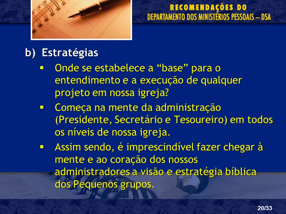 20/33 b)Estratégias Onde se estabelece a base para o entendimento e a execução de qualquer projeto em nossa igreja? Começa na mente da administração (