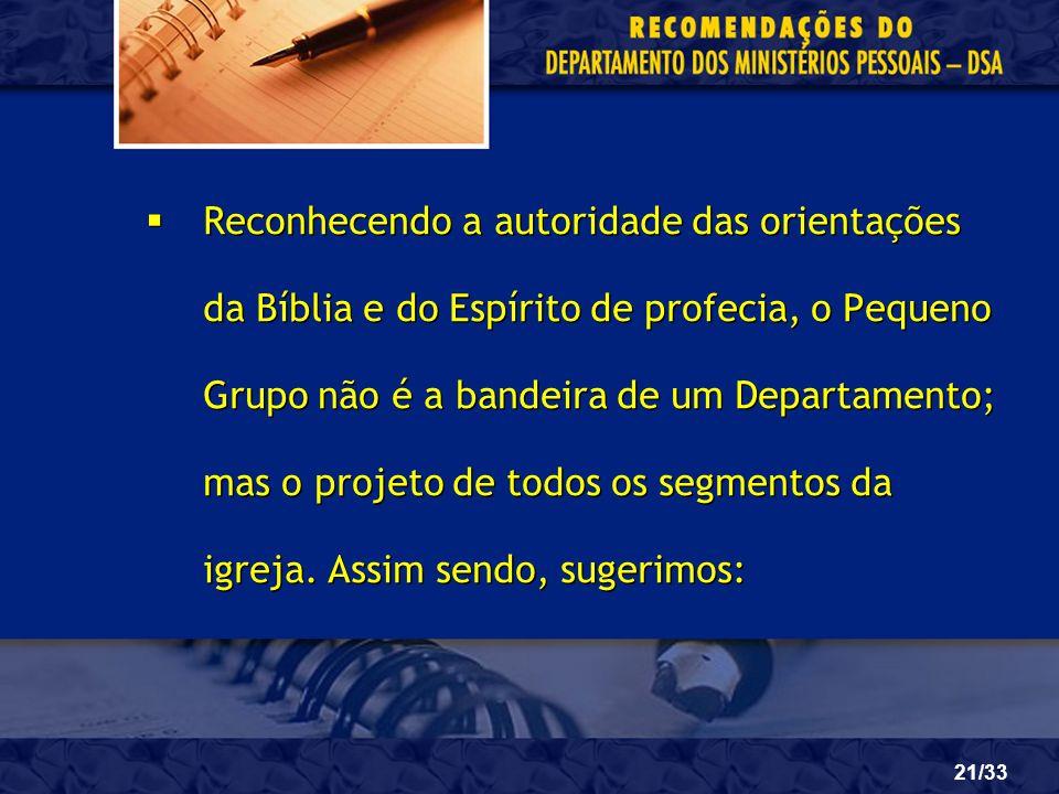 21/33 Reconhecendo a autoridade das orientações da Bíblia e do Espírito de profecia, o Pequeno Grupo não é a bandeira de um Departamento; mas o projet