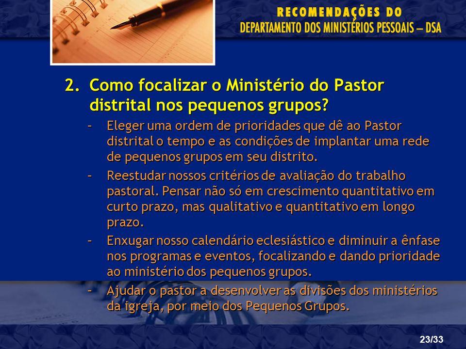23/33 2.Como focalizar o Ministério do Pastor distrital nos pequenos grupos? –Eleger uma ordem de prioridades que dê ao Pastor distrital o tempo e as