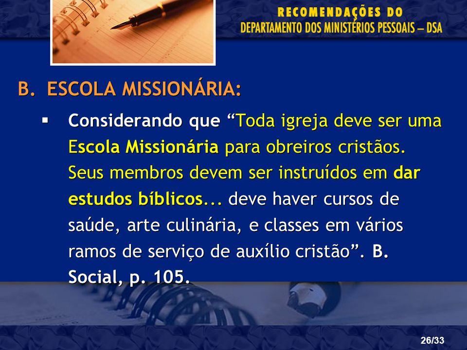26/33 B.ESCOLA MISSIONÁRIA: Considerando que Toda igreja deve ser uma Escola Missionária para obreiros cristãos. Seus membros devem ser instruídos em