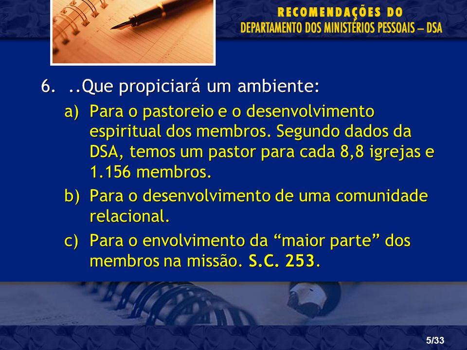 5/33 6...Que propiciará um ambiente: a)Para o pastoreio e o desenvolvimento espiritual dos membros. Segundo dados da DSA, temos um pastor para cada 8,