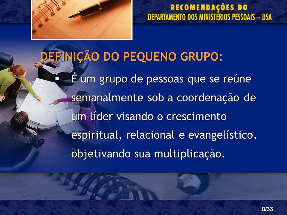8/33 DEFINIÇÃO DO PEQUENO GRUPO: É um grupo de pessoas que se reúne semanalmente sob a coordenação de um líder visando o crescimento espiritual, relac