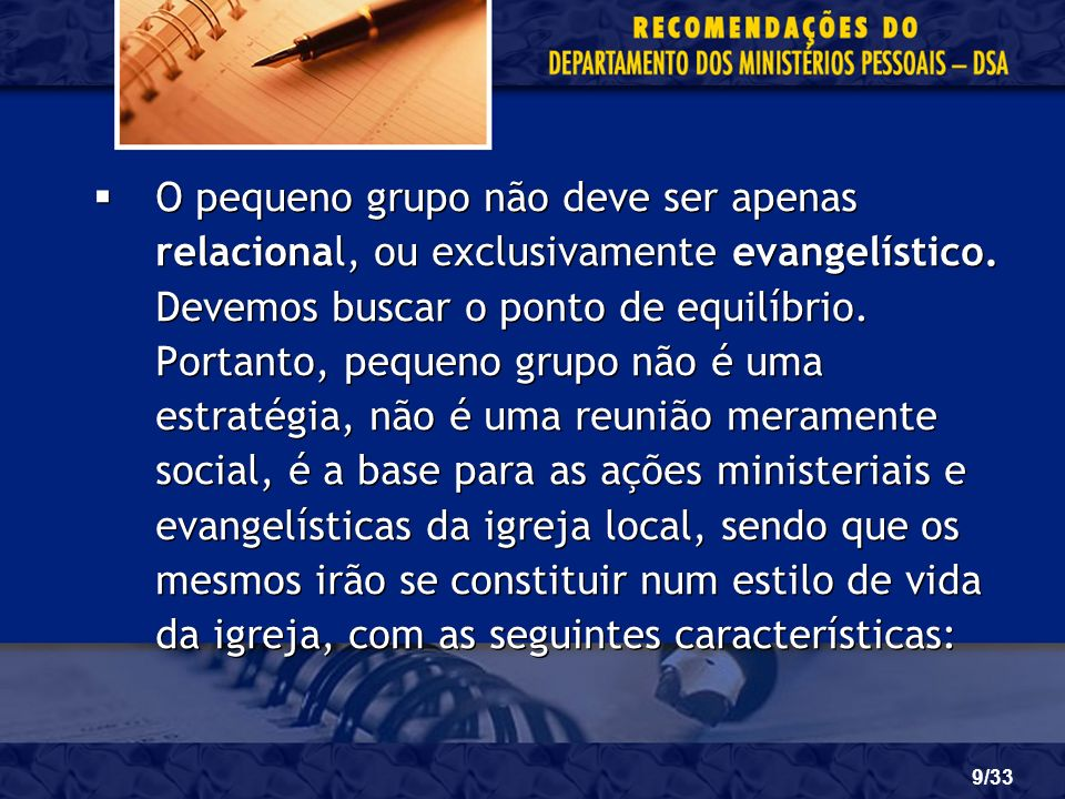 9/33 O pequeno grupo não deve ser apenas relacional, ou exclusivamente evangelístico. Devemos buscar o ponto de equilíbrio. Portanto, pequeno grupo nã