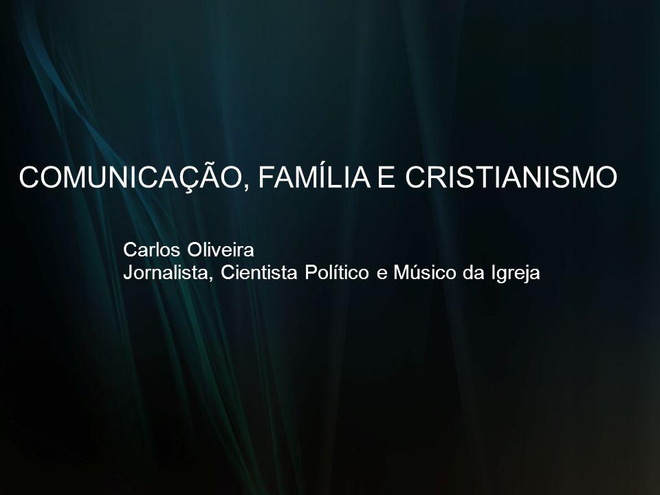 COMUNICAÇÃO, FAMÍLIA E CRISTIANISMO Carlos Oliveira Jornalista, Cientista Político e Músico da Igreja