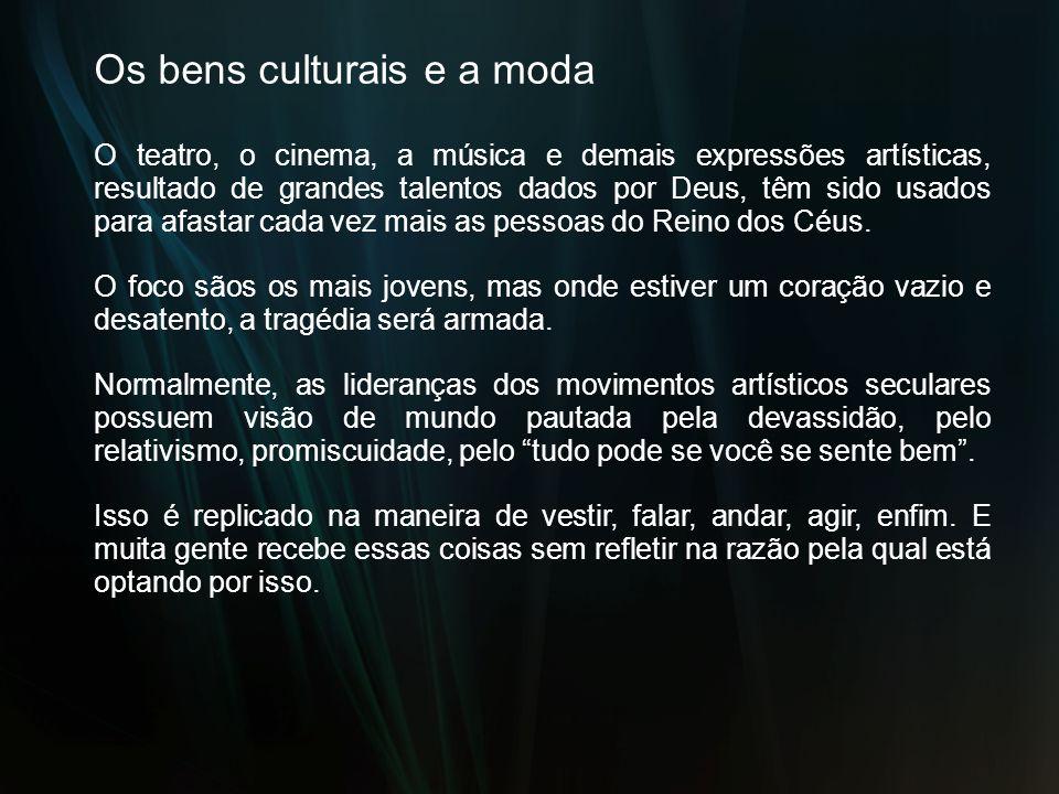 Os bens culturais e a moda O teatro, o cinema, a música e demais expressões artísticas, resultado de grandes talentos dados por Deus, têm sido usados