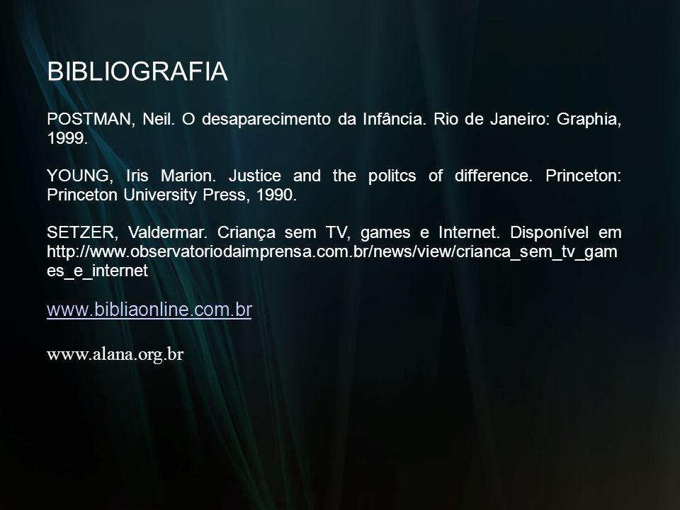 BIBLIOGRAFIA POSTMAN, Neil. O desaparecimento da Infância. Rio de Janeiro: Graphia, 1999. YOUNG, Iris Marion. Justice and the politcs of difference. P