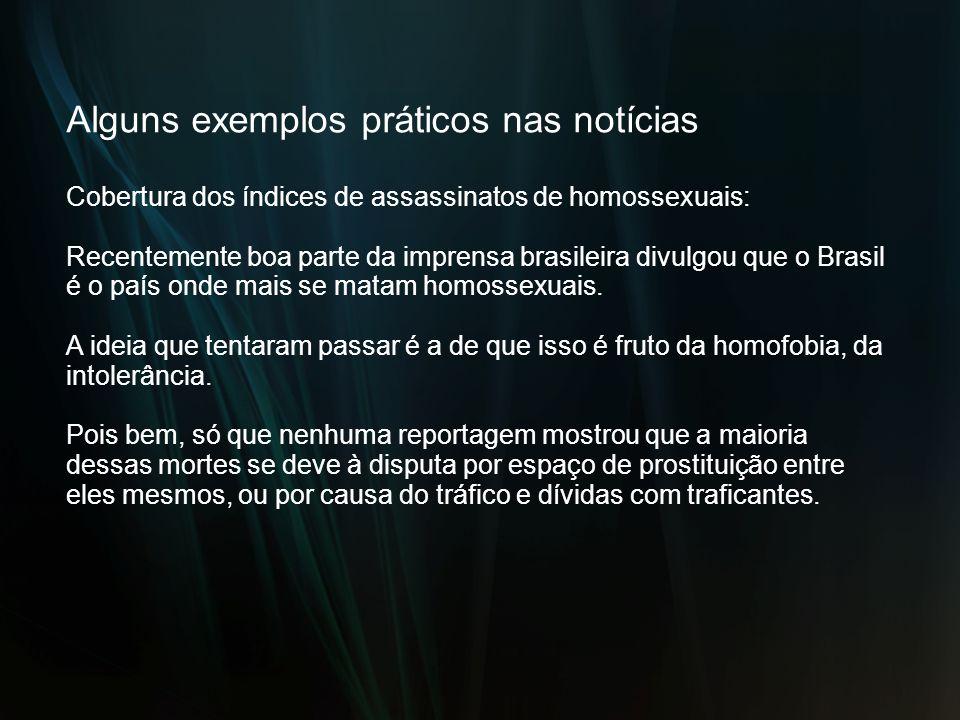 Alguns exemplos práticos nas notícias Cobertura dos índices de assassinatos de homossexuais: Recentemente boa parte da imprensa brasileira divulgou qu