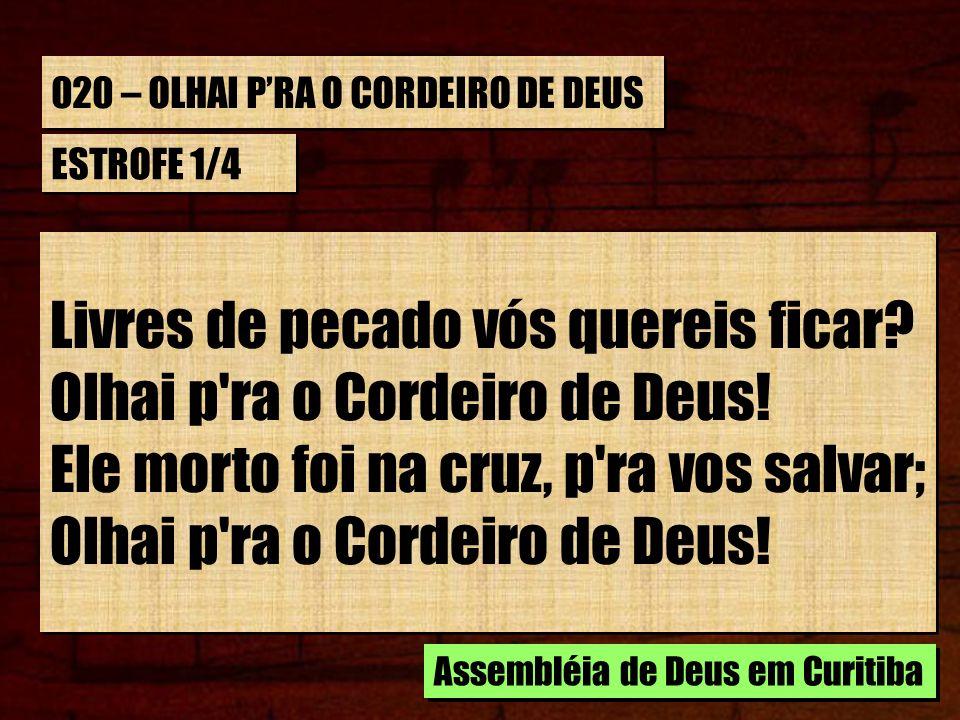 020 – OLHAI PRA O CORDEIRO DE DEUS ESTROFE 1/4 Livres de pecado vós quereis ficar.