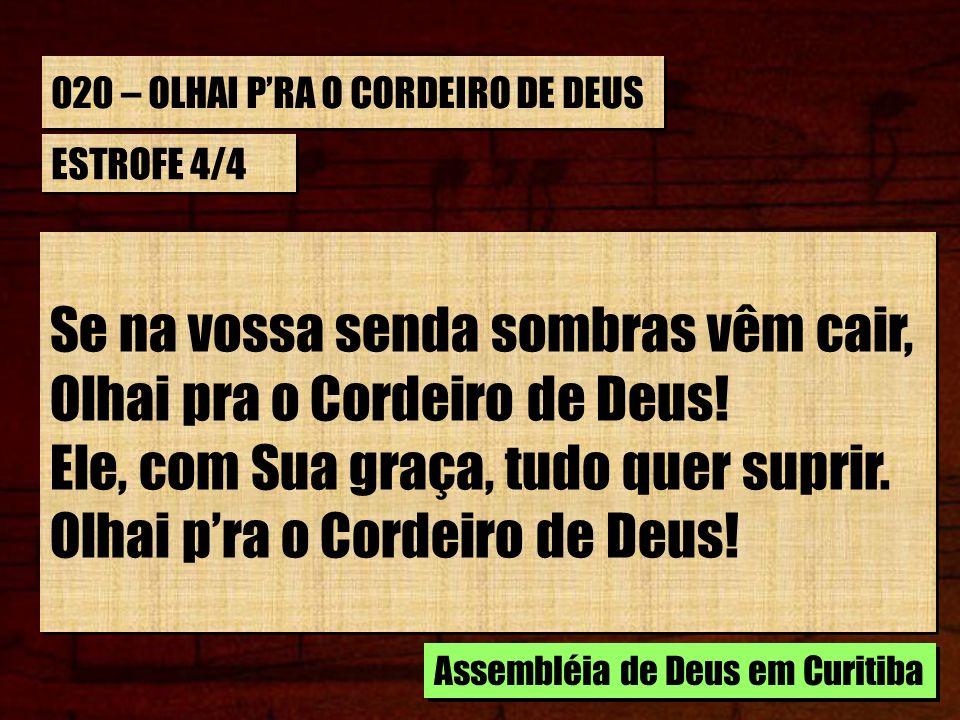 020 – OLHAI PRA O CORDEIRO DE DEUS ESTROFE 4/4 Se na vossa senda sombras vêm cair, Olhai pra o Cordeiro de Deus.