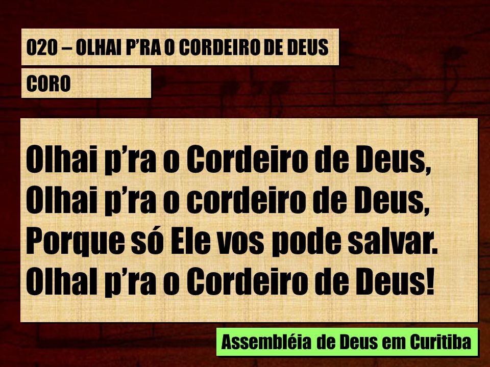 020 – OLHAI PRA O CORDEIRO DE DEUS CORO Olhai pra o Cordeiro de Deus, Olhai pra o cordeiro de Deus, Porque só Ele vos pode salvar.