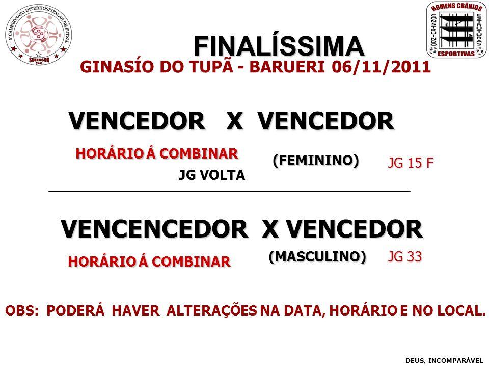 FINALÍSSIMA VENCENCEDOR X VENCEDOR HORÁRIO Á COMBINAR HORÁRIO Á COMBINAR GINASÍO DO TUPÃ - BARUERI 06/11/2011 VENCEDOR X VENCEDOR HORÁRIO Á COMBINAR HORÁRIO Á COMBINAR DEUS, INCOMPARÁVEL (FEMININO) (MASCULINO) OBS: PODERÁ HAVER ALTERAÇÕES NA DATA, HORÁRIO E NO LOCAL.