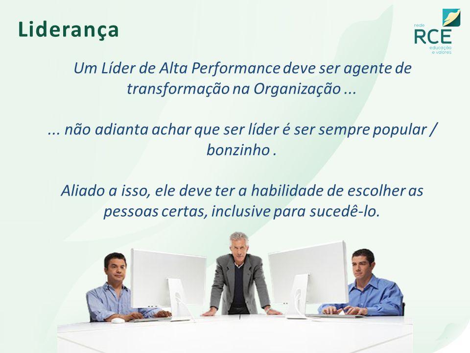 Liderança Um Líder de Alta Performance deve ser agente de transformação na Organização...... não adianta achar que ser líder é ser sempre popular / bo