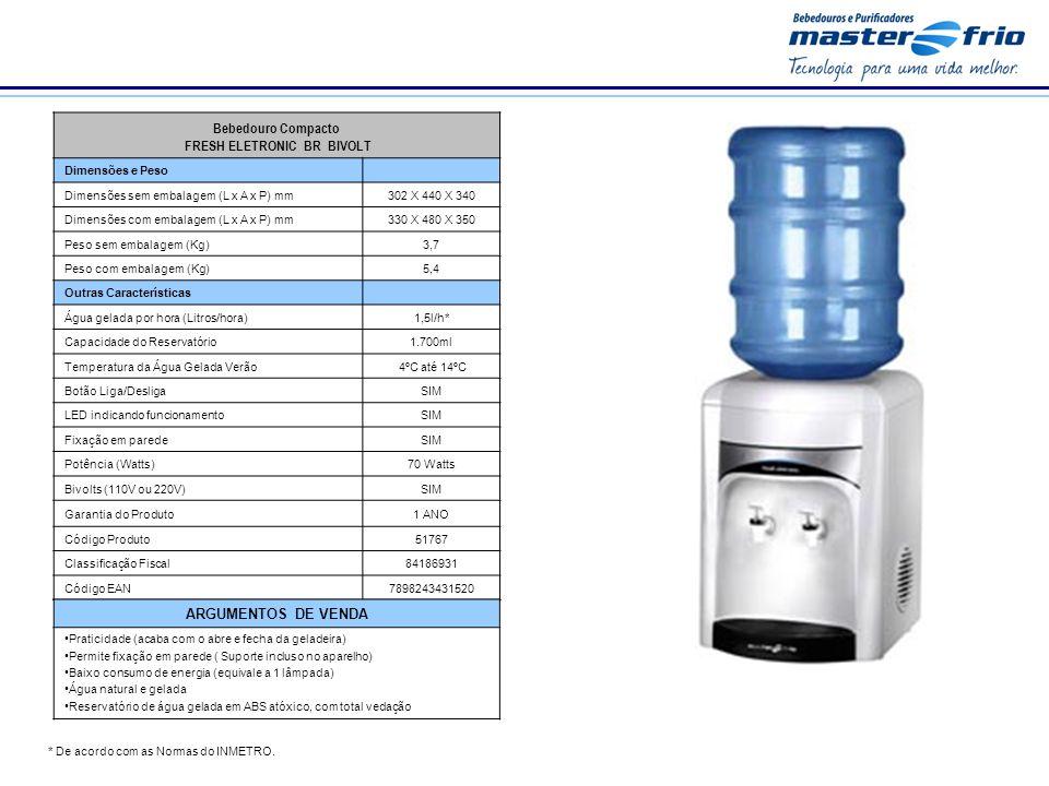 Bebedouro Compacto FRESH ELETRONIC BR BIVOLT Dimensões e Peso Dimensões sem embalagem (L x A x P) mm302 X 440 X 340 Dimensões com embalagem (L x A x P