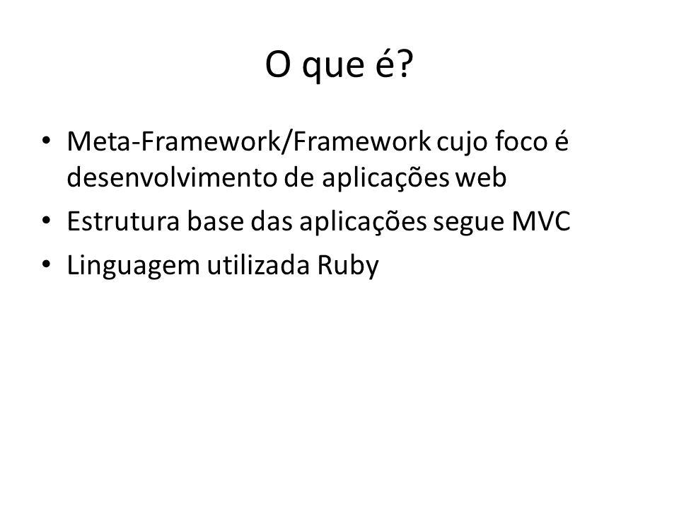 O que é? Meta-Framework/Framework cujo foco é desenvolvimento de aplicações web Estrutura base das aplicações segue MVC Linguagem utilizada Ruby