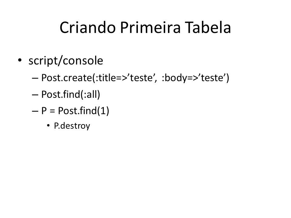 Criando Primeira Tabela script/console – Post.create(:title=>teste, :body=>teste) – Post.find(:all) – P = Post.find(1) P.destroy