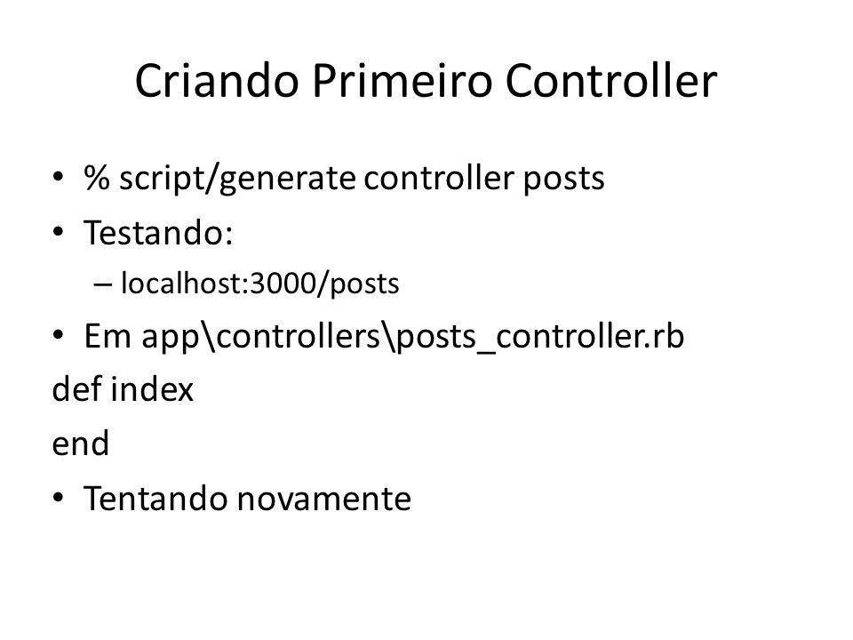 Criando Primeiro Controller % script/generate controller posts Testando: – localhost:3000/posts Em app\controllers\posts_controller.rb def index end T
