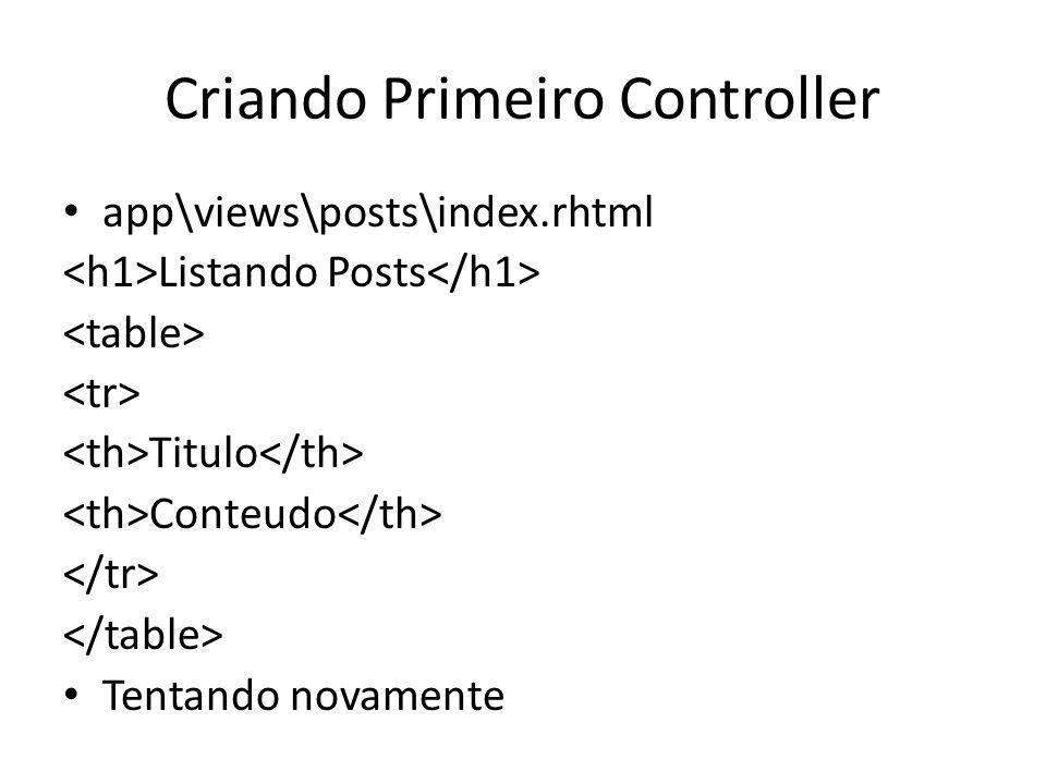Criando Primeiro Controller app\views\posts\index.rhtml Listando Posts Titulo Conteudo Tentando novamente