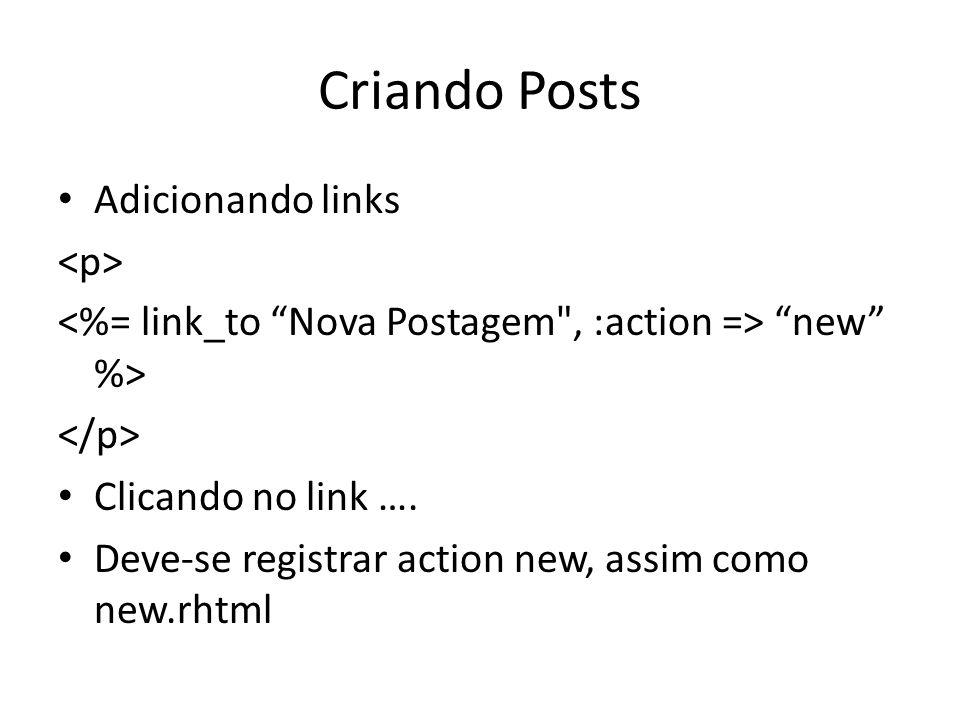 Criando Posts Adicionando links new %> Clicando no link …. Deve-se registrar action new, assim como new.rhtml