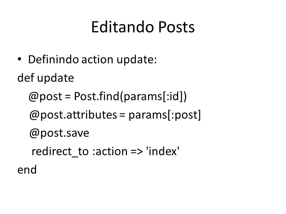 Editando Posts Definindo action update: def update @post = Post.find(params[:id]) @post.attributes = params[:post] @post.save redirect_to :action => '