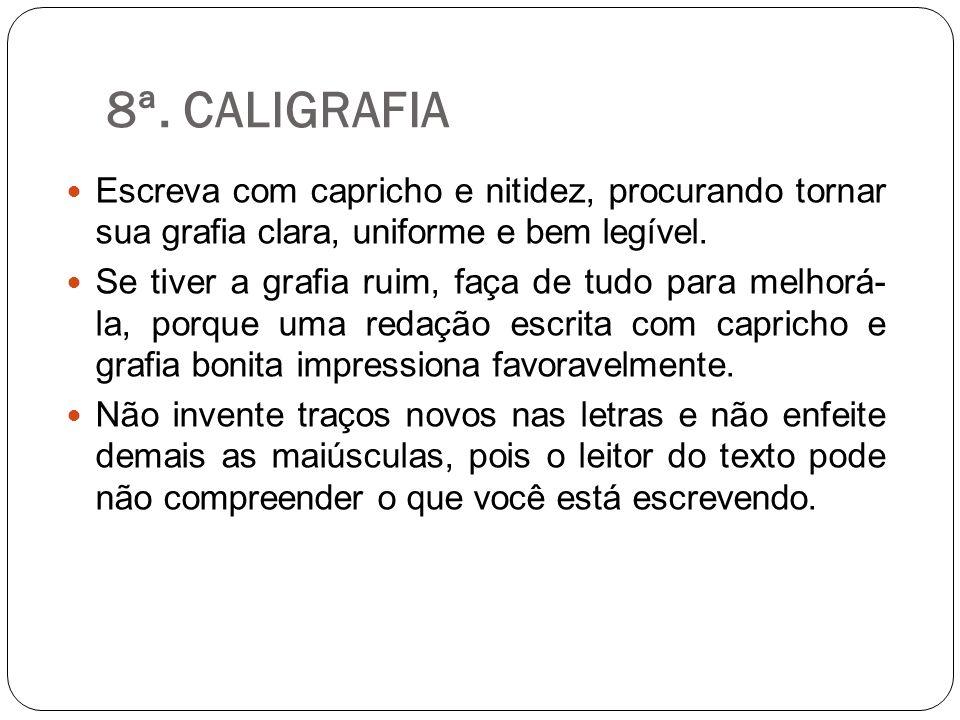 8ª. CALIGRAFIA Escreva com capricho e nitidez, procurando tornar sua grafia clara, uniforme e bem legível. Se tiver a grafia ruim, faça de tudo para m