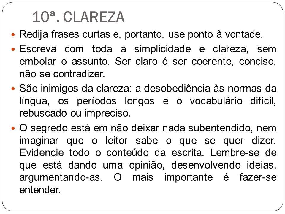 10ª. CLAREZA Redija frases curtas e, portanto, use ponto à vontade. Escreva com toda a simplicidade e clareza, sem embolar o assunto. Ser claro é ser