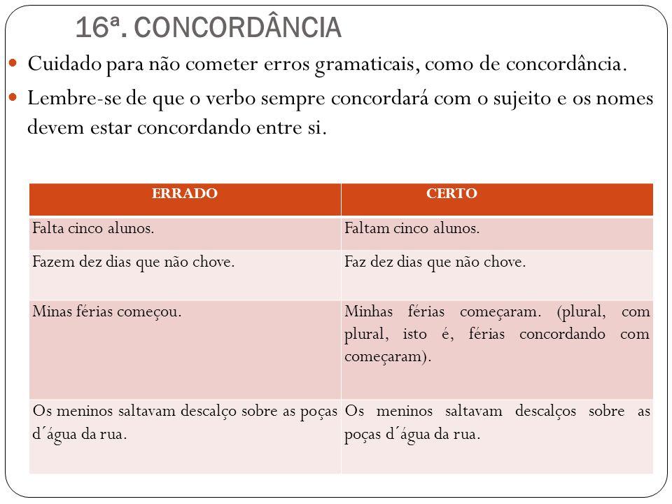 16ª. CONCORDÂNCIA Cuidado para não cometer erros gramaticais, como de concordância. Lembre-se de que o verbo sempre concordará com o sujeito e os nome