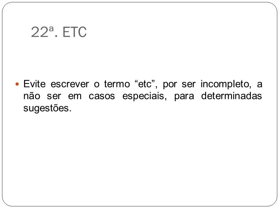 22ª. ETC Evite escrever o termo etc, por ser incompleto, a não ser em casos especiais, para determinadas sugestões.